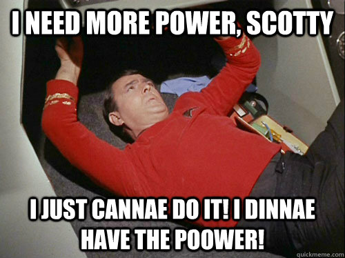 I need more power, Scotty I just cannae do it! I dinnae have the poower!  Scotty!