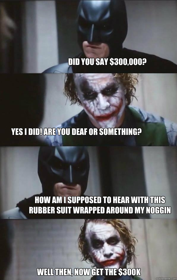 Did You Say 300 000 Yes I Did Are You Deaf Or Something How Am I Supposed To Hear With This Rubber Suit Wrapped Around My Noggin Well Then Now Get The 300k