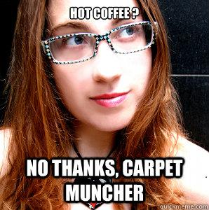 Hot Coffee ? NO THANKS, CARPET MUNCHER