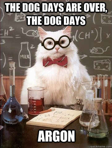 The Dog Days Are Over The Dog Days Argon Chemistry Cat Quickmeme