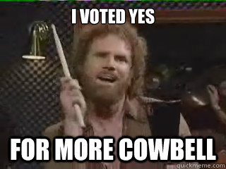 I Voted Yes For More Cowbell More Cowbell Quickmeme