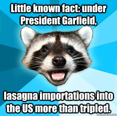 Little Known Fact Under President Garfield Lasagna Importations Into The Us More Than Tripled Lame Pun Coon Quickmeme