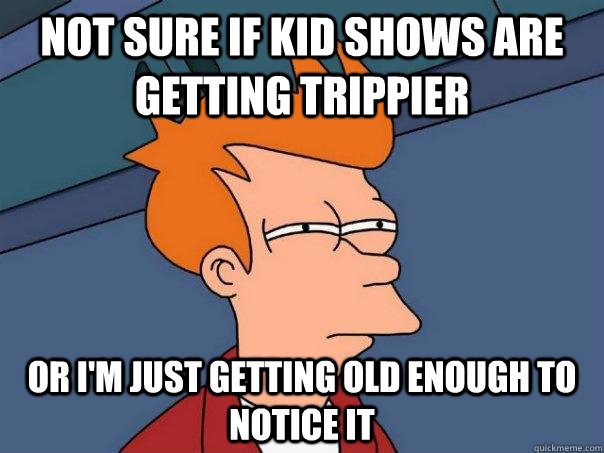 Not Sure if kid shows are getting trippier Or I'm just