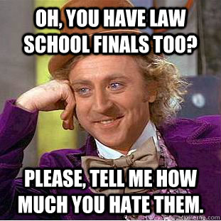 Oh You Have Law School Finals Too Please Tell Me How Much You