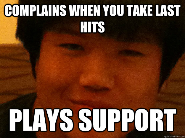 Complains when you take last hits Plays support - Scumbag