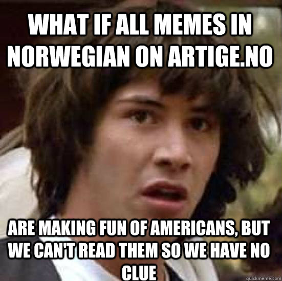 What If All Memes In Norwegian On Artige No Are Making Fun Of Americans But We Can T Read Them So We Have No Clue Conspiracy Keanu Quickmeme