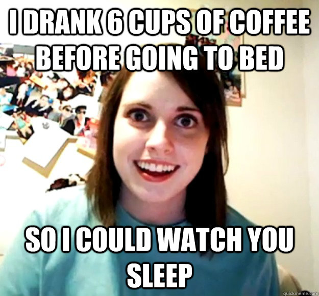 I Drank 6 Cups Of Coffee Before Going To Bed So I Could