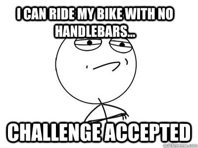 I Can Ride My Bike With No Handlebars Challenge Accepted