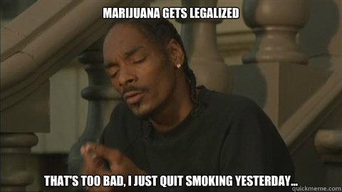 Marijuana gets legalized That's too bad, I just quit smoking