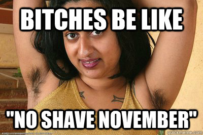 Bitches Be Like No Shave November November Quickmeme