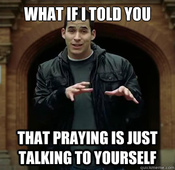 What If I Told You That Praying Is Just Talking To Yourself Misc