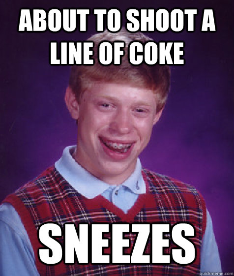 about to shoot a line of coke sneezes - Bad Luck Brian