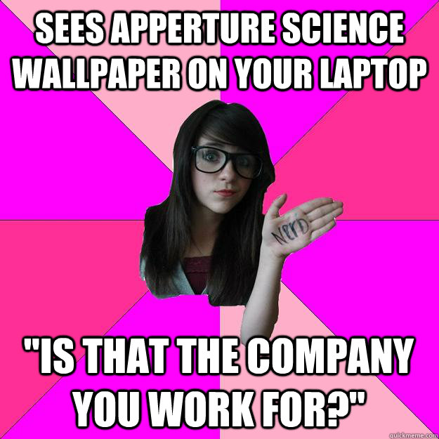 Sees Apperture Science Wallpaper On Your Laptop Is That The Company You Work For Idiot Nerd Girl Quickmeme