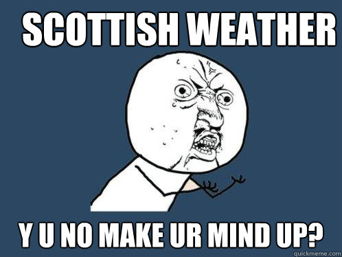 Scottish Weather Y U No Make Ur Mind Up Y U No Quickmeme