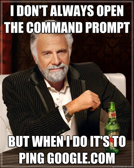 I don't always open the command prompt but when I do it's to