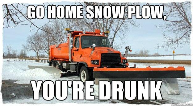 Go Home Snow Plow You Re Drunk Misc Quickmeme