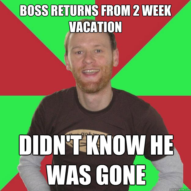 Boss Returns From 2 Week Vacation Didn T Know He Was Gone