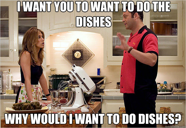 I Want You To Want To Do The Dishes Why Would I Want To Do Dishes