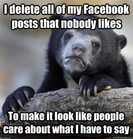 I delete all of my Facebook posts that nobody likes To make