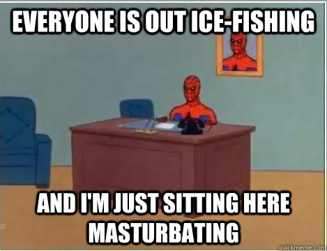 Everyone Is Out Ice Fishing And I M Just Sitting Here Masturbating Spiderman Desk Quickmeme