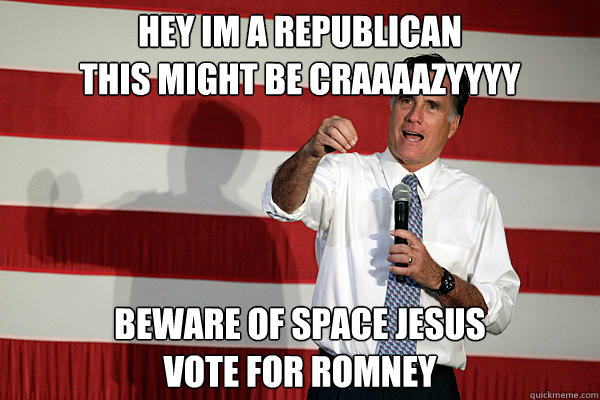 Hey Im A Republican This Might Be Craaaazyyyy Beware Of Space