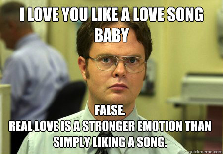 I Love You Like A Love Song Baby False Real Love Is A Stronger Emotion Than Simply Liking A Song Dwight Quickmeme