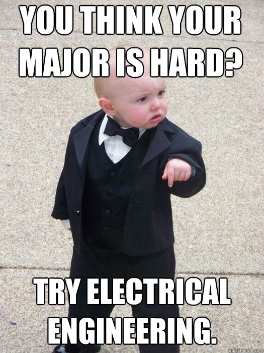 You Think Your Major Is Hard Try Electrical Engineering Baby
