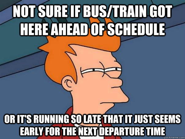 Not Sure If Bus Train Got Here Ahead Of Schedule Or It S Running So Late That It Just Seems Early For The Next Departure Time Futurama Fry Quickmeme