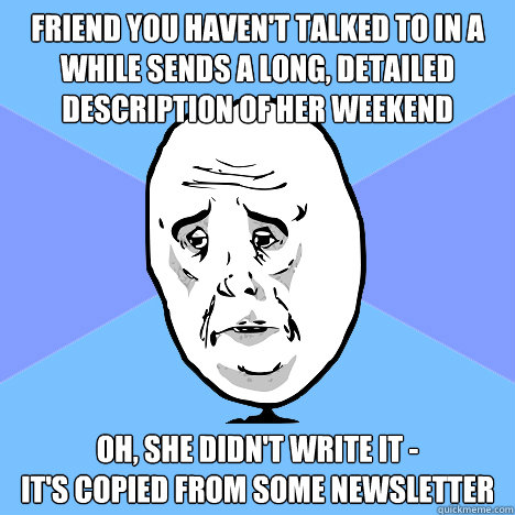 Friend You Haven T Talked To In A While Sends A Long Detailed Description Of Her Weekend Oh She Didn T Write It It S Copied From Some Newsletter Okay Guy Quickmeme