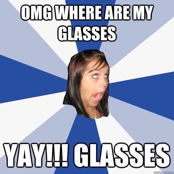 Omg Where Are My Glasses Yay Glasses Annoying Facebook Girl Quickmeme Total eclipse of the heart has been my favorite song for more than half my life. omg where are my glasses yay glasses annoying facebook girl quickmeme