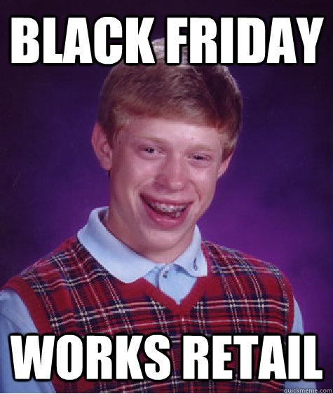 Black Friday Works Retail Bad Luck Brian Quickmeme